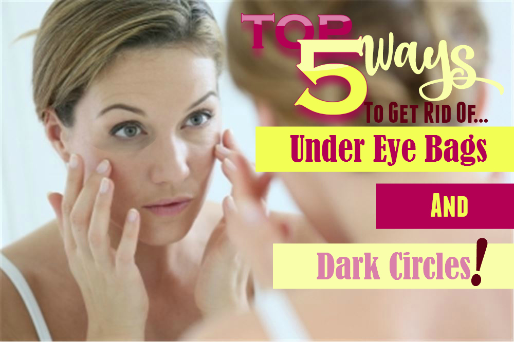 Top 5 Ways To Get Rid Of Under Eye Bags And Dark Circles A