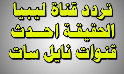 تردد قناة ليبيا الحقيقة احدث القنوات الليبية على النايل سات 2018