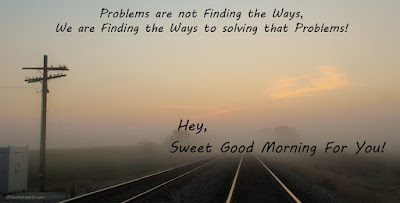 Good Morning For Her: Problems are not finding the ways; we are finding the ways to solving those problems!
