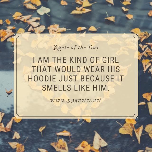 I am the kind of girl that would wear his hoodie just because it smells like him.