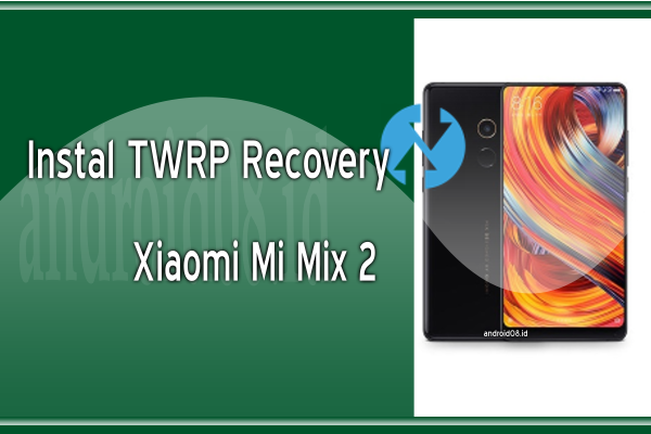 Cara Instal TWRP Recovery Xiaomi Mi Mix 2 (Chiron)