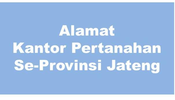 Alamat Kantor Pertanahan Kabupaten Dan Kota Se-Provinsi Jawa Tengah