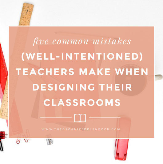 5 Common Mistakes Teachers Make when Designing Their Classrooms (And How to Fix Them)