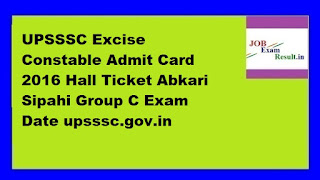 UPSSSC Excise Constable Admit Card 2016 Hall Ticket Abkari Sipahi Group C Exam Date upsssc.gov.in