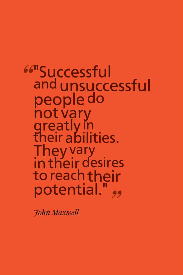 """Successful and unsuccessful people do not vary greatly in their abilities. They vary in their desires to reach their potential."" John Maxwell"
