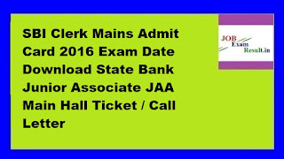 SBI Clerk Mains Admit Card 2016 Exam Date Download State Bank Junior Associate JAA Main Hall Ticket / Call Letter