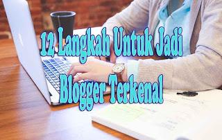 Ingin Jadi Blogger Terkenal, Yuk Ikuti 12+ Langkah Untuk Jadi Blogger Terkenal