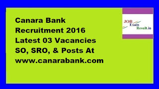 Canara Bank Recruitment 2016 Latest 03 Vacancies SO, SRO, & Posts At www.canarabank.com