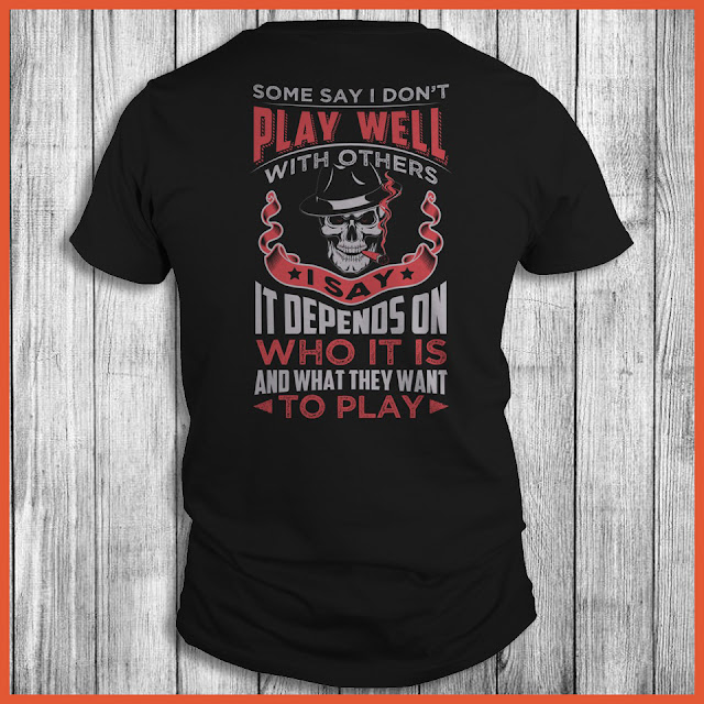 Some Say I Don't Play Well With Others I Say It Depends On Who It Is And What They Want To Play Shirt