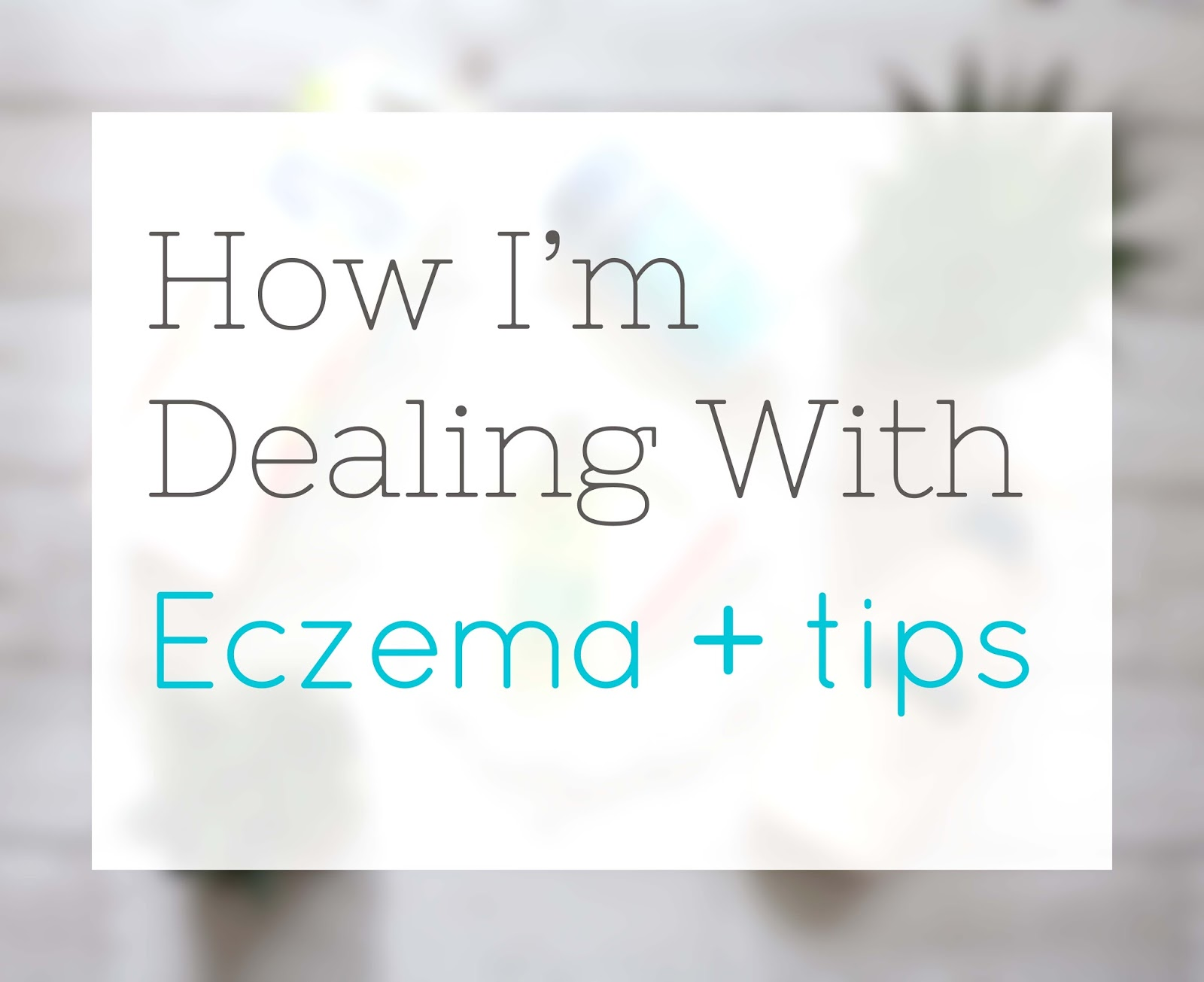 How I'm dealing with eczema and tips