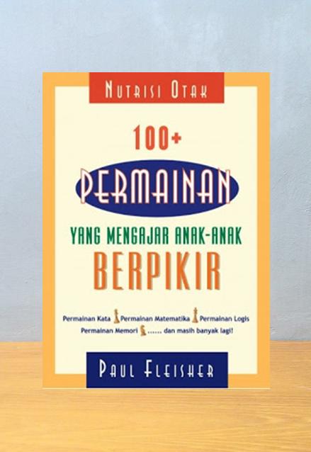NUTRISI OTAK 100 PERMAINAN YANG MENGAJAR ANAK ANAK BERPIKIR, Paul Fleisher