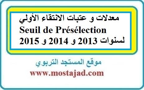 معدلات و عتبات الانتقاء الأولي Seuil de Présélection  لسنوات 2013 و 2014 و 2015
