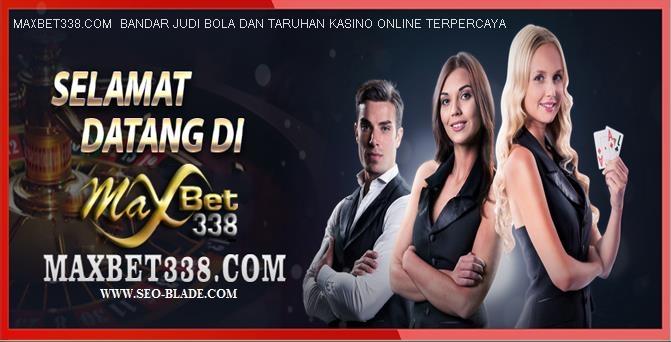 MAXBET338.COM  BANDAR JUDI BOLA DAN TARUHAN KASINO ONLINE TERPERCAYA
