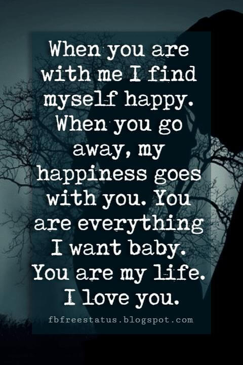 sayings of love, When you are with me I find myself happy. When you go away, my happiness goes with you. You are everything I want baby. You are my life. I love you.