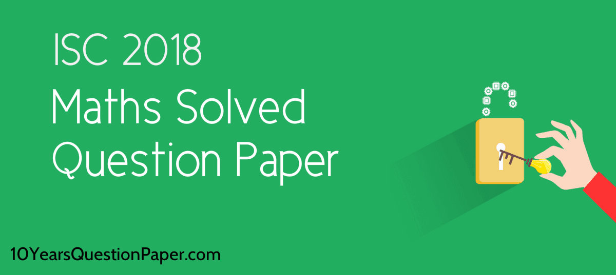 Download ISC Maths 2018 Class 12 solved Previous Year question paper