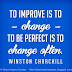 To improve is to change, to be perfect is to change often. ~Winston Churchill