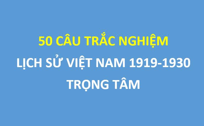 50 câu trắc nghiệm lịch sử Việt Nam giai đoạn 1919-1930 trọng tâm