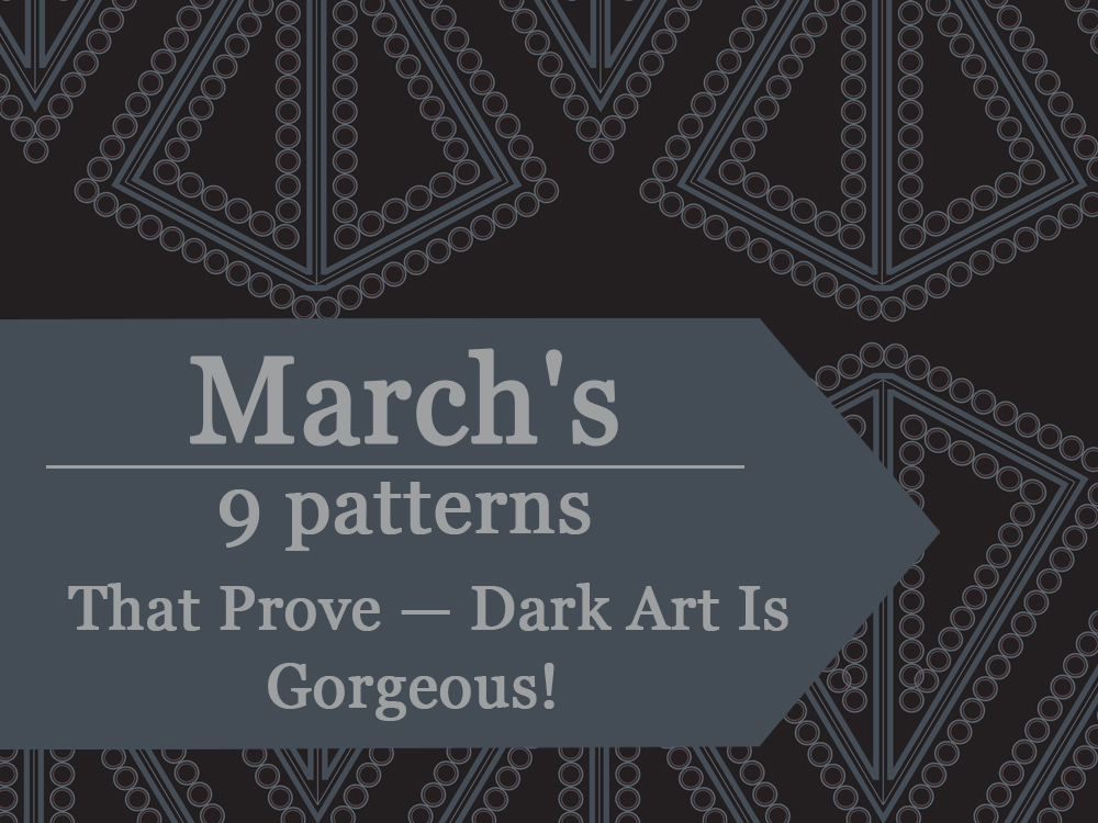 March's top 9 patterns prove - dark art is gorgeous. By Natalia Kolodiazhna