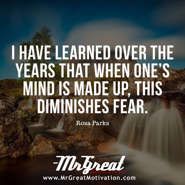 I have learned over the years that when one's mind is made up, this diminishes fear. - Rosa Parks.