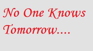 No one knows tomorrow