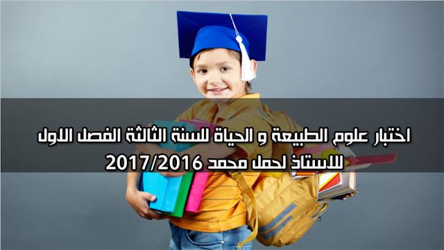اختبار علوم الطبيعة و الحياة للسنة الثالثة الفصل الاول للاستاذ لحمل محمد 2016/2017
