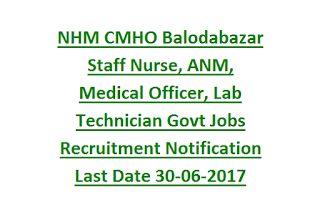 NHM CMHO Balodabazar Staff Nurse, ANM, Medical Officer, Lab Technician Govt Jobs Recruitment Notification Last Date 30-06-2017