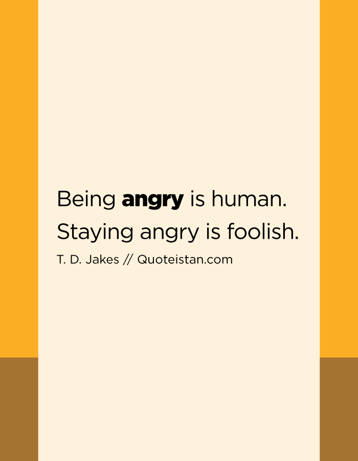 Being angry is human. Staying angry is foolish.