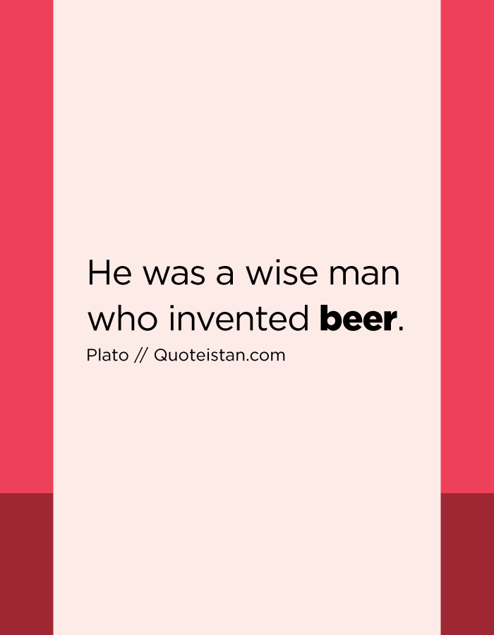 He was a wise man who invented beer.