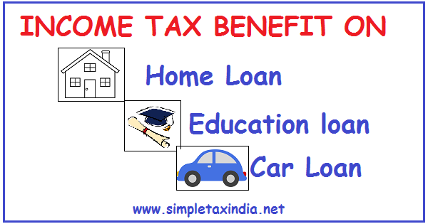 Income Tax Benefit On Home Loan Education Loan Car Loan Simple Tax