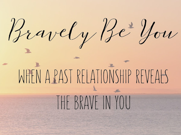 Bravely Be You: When A Past Relationship Reveals the Brave in You