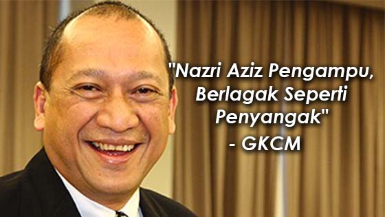 GKCM Kata Nazri Aziz Pengampu dan Berlagak Seperti Penyangak