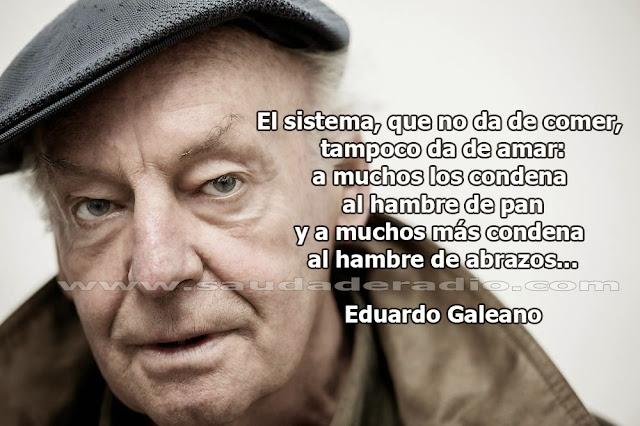"""""""El sistema, que no da de comer, tampoco da de amar: a muchos los condena al hambre de pan y a muchos más condena al hambre de abrazos."""" Eduardo Galeano"""