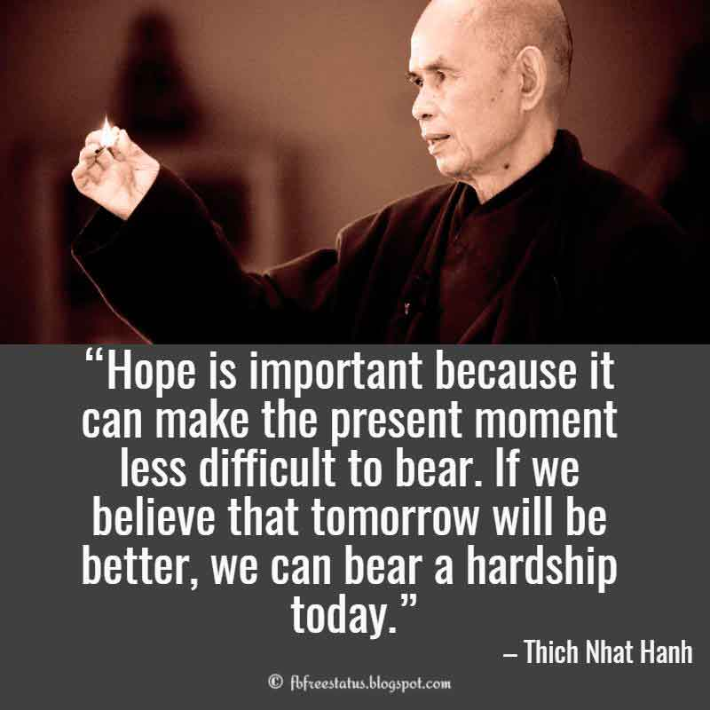 Thich nhat hanh Uplifting Quote, Hope is important because it can make the present moment less difficult to bear. If we believe that tomorrow will be better, we can bear a hardship today.