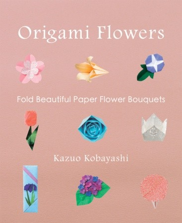 Origami Flowers- Fold Beautiful Paper Flower Bouquets by Kazuo Kobayashi