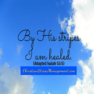 By the stripes of Jesus Christ I am healed. (Adapted Isaiah 53:5)