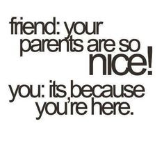 Quotes About Teenage Life: friend: your parents are so nice!