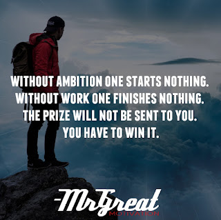 Without ambition one starts nothing. Without work one finishes nothing. The prize will not be sent to you. You have to win it.  -Ralph W. Emerson
