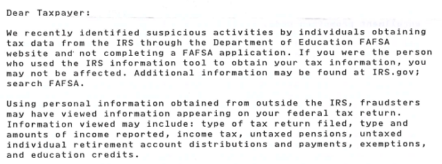 Fraudsters may have viewed information appearing on your federal tax return. Information viewed may include: type of tax return filed, type and amounts of income reported, income tax, untaxed pensions, untaxed individual retirement account distributions and payments, exemptions, and education credits.