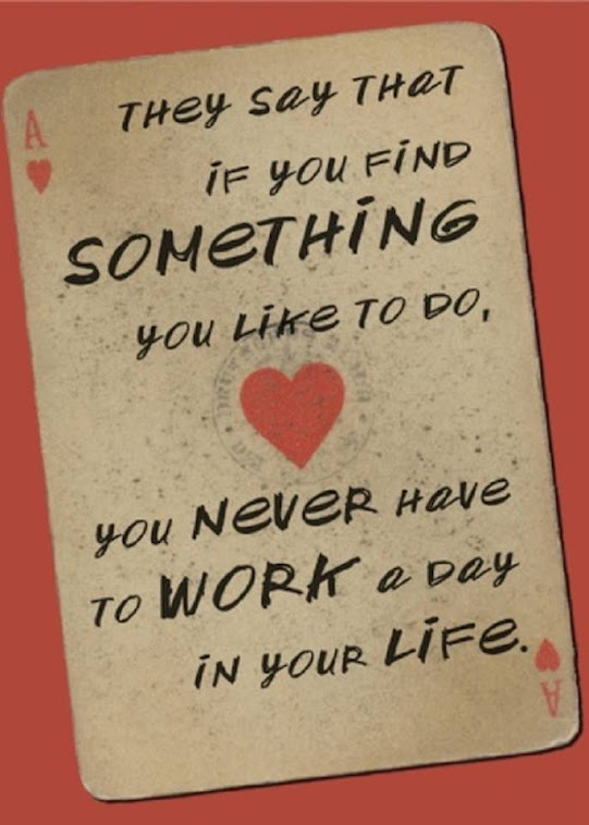 They say that is you find something you like to do, you never have to work a day in your life.
