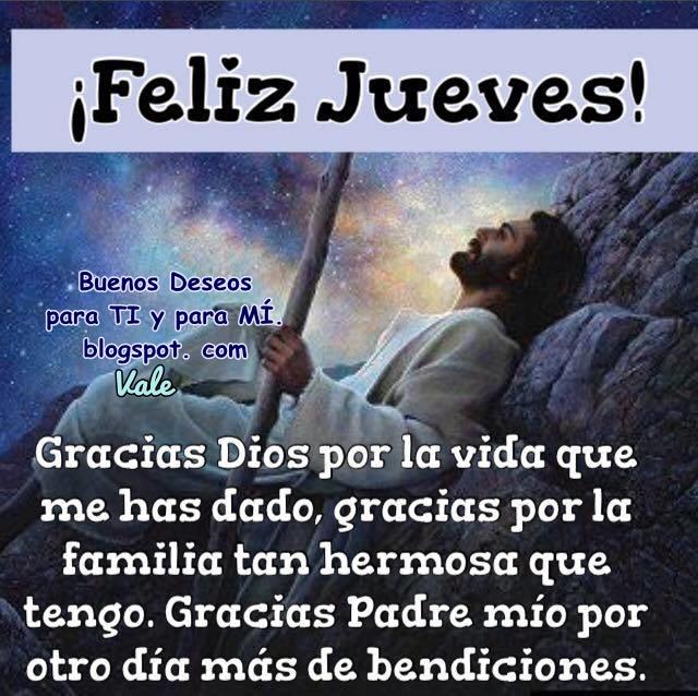 FELIZ JUEVES ! Gracias Dios por la vida que me has dado. Gracias por la familia tan hermosa que tengo. Gracias Padre mío, por otro día más de bendiciones.