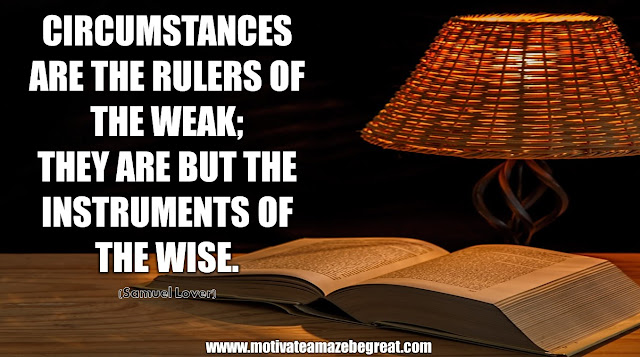 "The Meaning Behind 31 Motivational Quotes: ""Circumstances are the rulers of the weak; they are but the instruments of the wise."" - Samuel Lover"