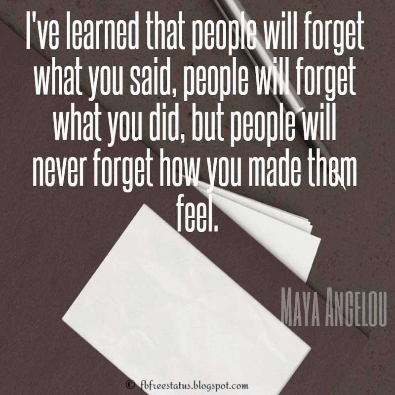 Maya Angelou Quote: I've learned that people will forget what you said, people will forget what you did, but people will never forget how you made them feel.