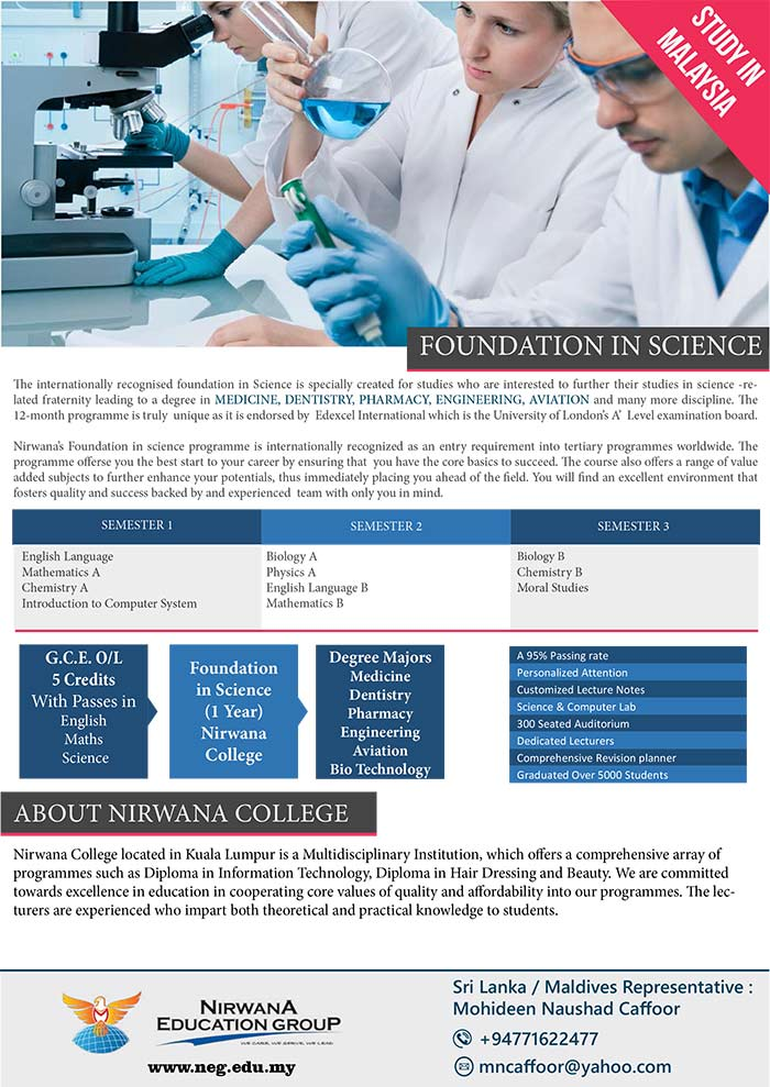 The internationally recognised foundation in Science is specially created for studies who are interested to further their studies in science -related fraternity leading to a degree in MEDICINE, DENTISTRY, PHARMACY, ENGINEERING, AVIATION and many more discipline. The 12-month programme is truly unique as it is endorsed by Edexcel International which is the University of London's A' Level examination board. Nirwana's Foundation in science programme is internationally recognized as an entry requirement into tertiary programmes worldwide. The programme offerse you the best start to your career by ensuring that you have the core basics to succeed. The course also offers a range of value added subjects to further enhance your potentials, thus immediately placing you ahead of the field. You will find an excellent environment that fosters quality and success backed by and experienced team with only you in mind.