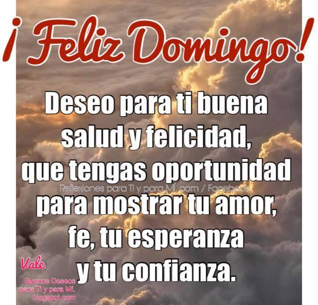 FELIZ DOMINGO Deseo para ti buena salud y felicidad, que tengas oportunidad para mostrar tu amor, fe, tu esperanza y tu confianza.