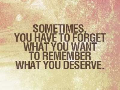 sometimes you have to forget what you want,to remember what you deserve