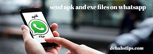 How to send apk and exe files in WhatsApp