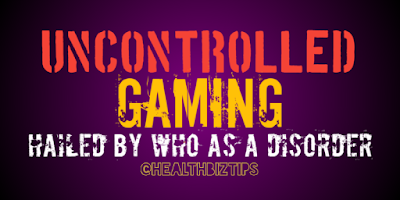 Uncontrolled Gaming: hailed by WHO as a Disorder