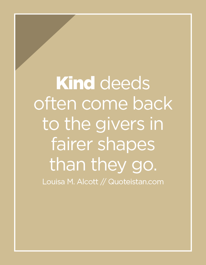 Kind deeds often come back to the givers in fairer shapes than they go.