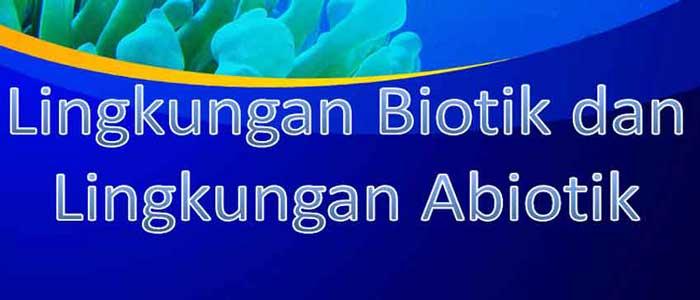 Pengertian Lingkungan Biotik dan Abiotik