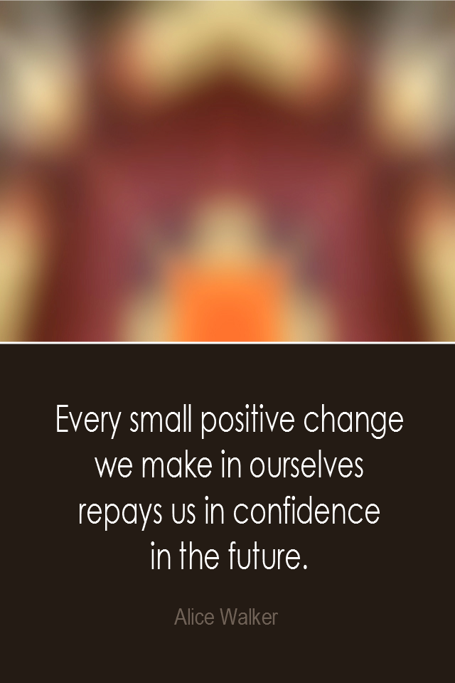 visual quote - image quotation: Every small positive change we make in ourselves repays us in confidence in the future. - Alice Walker